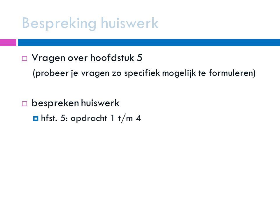 Bespreking huiswerk  Vragen over hoofdstuk 5 (probeer je vragen zo specifiek mogelijk te formuleren)  bespreken huiswerk  hfst. 5: opdracht 1 t/m 4