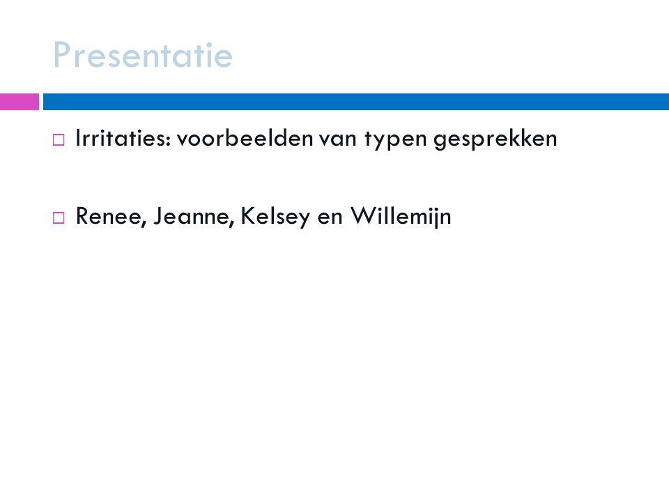 Presentatie  Irritaties: voorbeelden van typen gesprekken  Renee, Jeanne, Kelsey en Willemijn