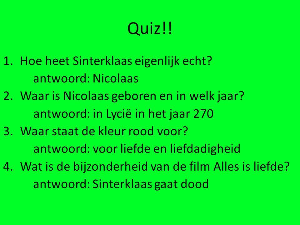 Quiz!! 1.Hoe heet Sinterklaas eigenlijk echt? antwoord: Nicolaas 2.Waar is Nicolaas geboren en in welk jaar? antwoord: in Lycië in het jaar 270 3.Waar