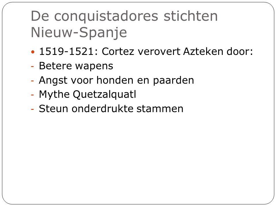 De conquistadores stichten Nieuw-Spanje 1519-1521: Cortez verovert Azteken door: - Betere wapens - Angst voor honden en paarden - Mythe Quetzalquatl -