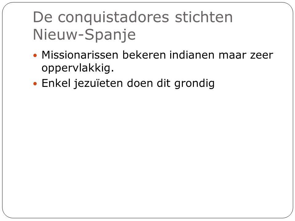 De conquistadores stichten Nieuw-Spanje Missionarissen bekeren indianen maar zeer oppervlakkig. Enkel jezuïeten doen dit grondig