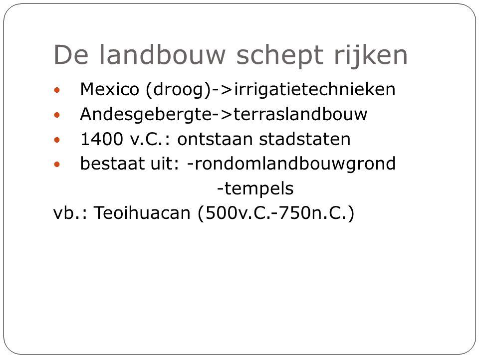 De landbouw schept rijken Mexico (droog)->irrigatietechnieken Andesgebergte->terraslandbouw 1400 v.C.: ontstaan stadstaten bestaat uit: -rondomlandbou
