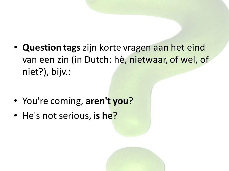 Question tags zijn korte vragen aan het eind van een zin (in Dutch: hè, nietwaar, of wel, of niet?), bijv.: You're coming, aren't you? He's not seriou