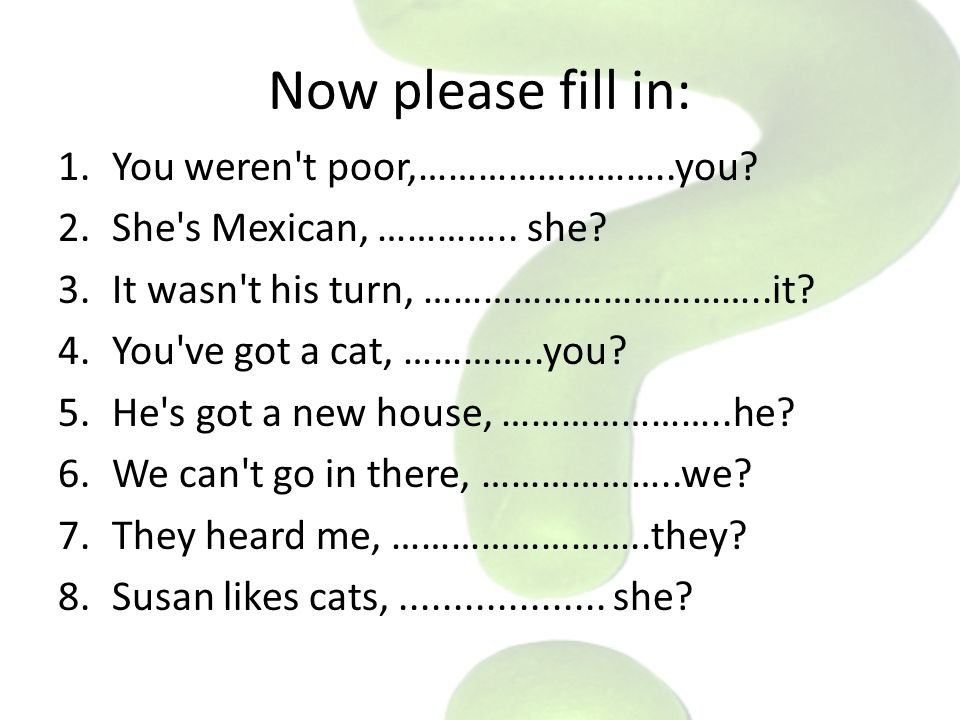 Now please fill in: 1.You weren't poor,……………………..you? 2.She's Mexican, ………….. she? 3.It wasn't his turn, ……………………………..it? 4.You've got a cat, …………..yo