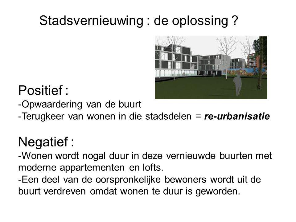 Stadsvernieuwing : de oplossing ? Positief : -Opwaardering van de buurt -Terugkeer van wonen in die stadsdelen = re-urbanisatie Negatief : -Wonen word