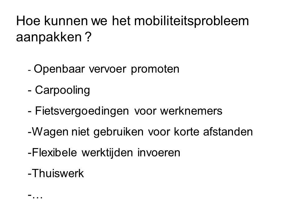 - Openbaar vervoer promoten - Carpooling - Fietsvergoedingen voor werknemers -Wagen niet gebruiken voor korte afstanden -Flexibele werktijden invoeren