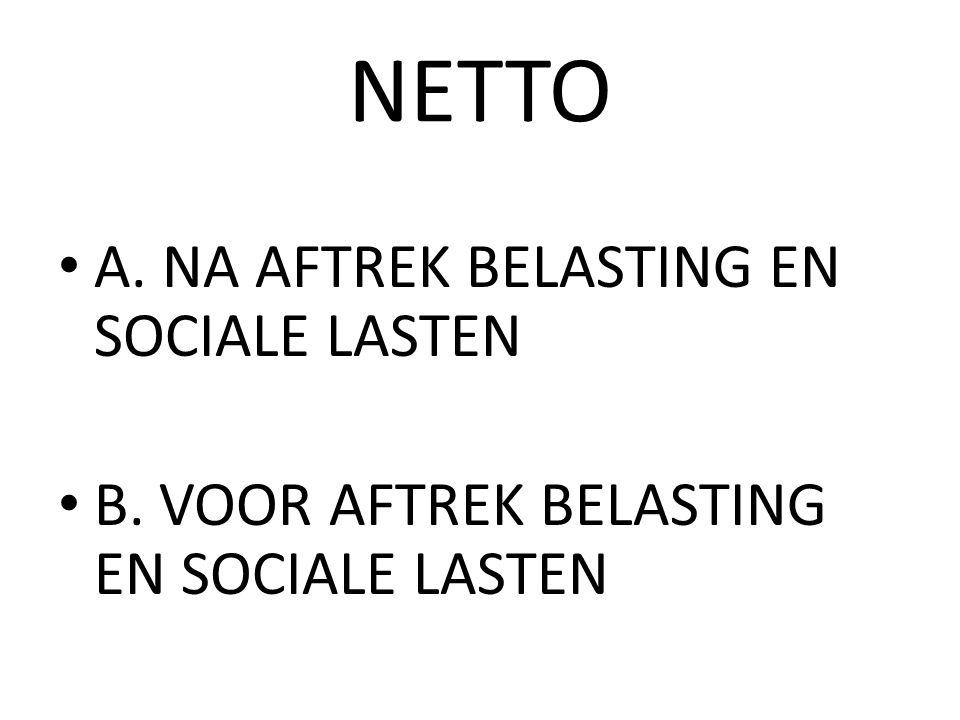 NETTO A. NA AFTREK BELASTING EN SOCIALE LASTEN B. VOOR AFTREK BELASTING EN SOCIALE LASTEN