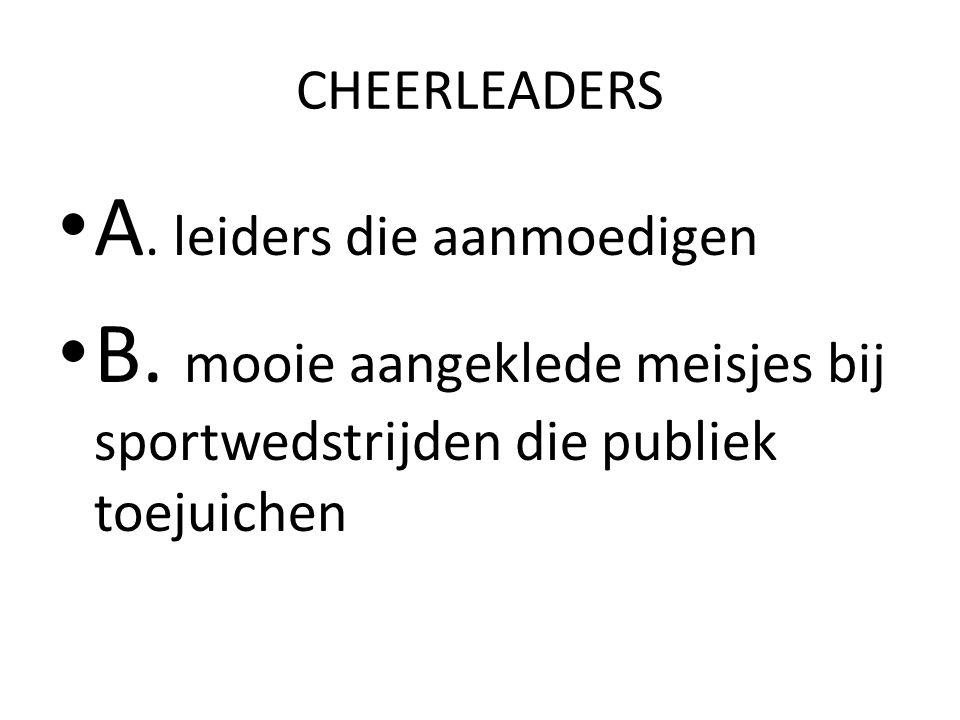 CHEERLEADERS A. leiders die aanmoedigen B. mooie aangeklede meisjes bij sportwedstrijden die publiek toejuichen