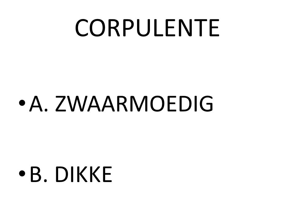 CORPULENTE A. ZWAARMOEDIG B. DIKKE