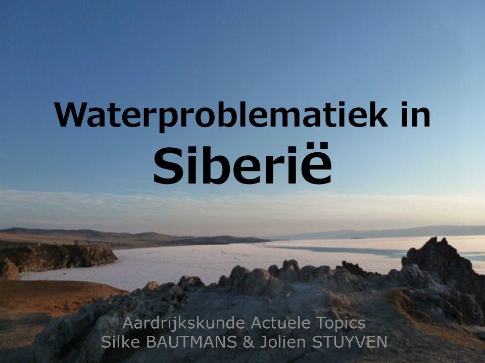 Waterproblematiek in Siberi ë Aardrijkskunde Actuele Topics Silke BAUTMANS & Jolien STUYVEN
