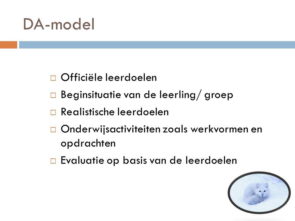 DA-model  Officiële leerdoelen  Beginsituatie van de leerling/ groep  Realistische leerdoelen  Onderwijsactiviteiten zoals werkvormen en opdrachte