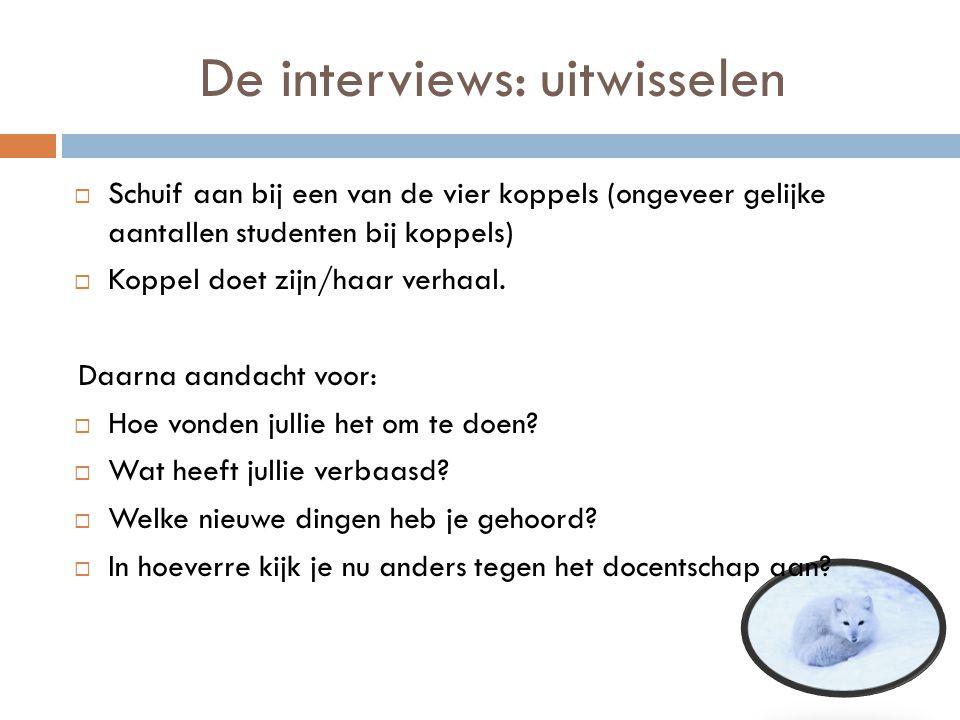 De interviews: uitwisselen  Schuif aan bij een van de vier koppels (ongeveer gelijke aantallen studenten bij koppels)  Koppel doet zijn/haar verhaal