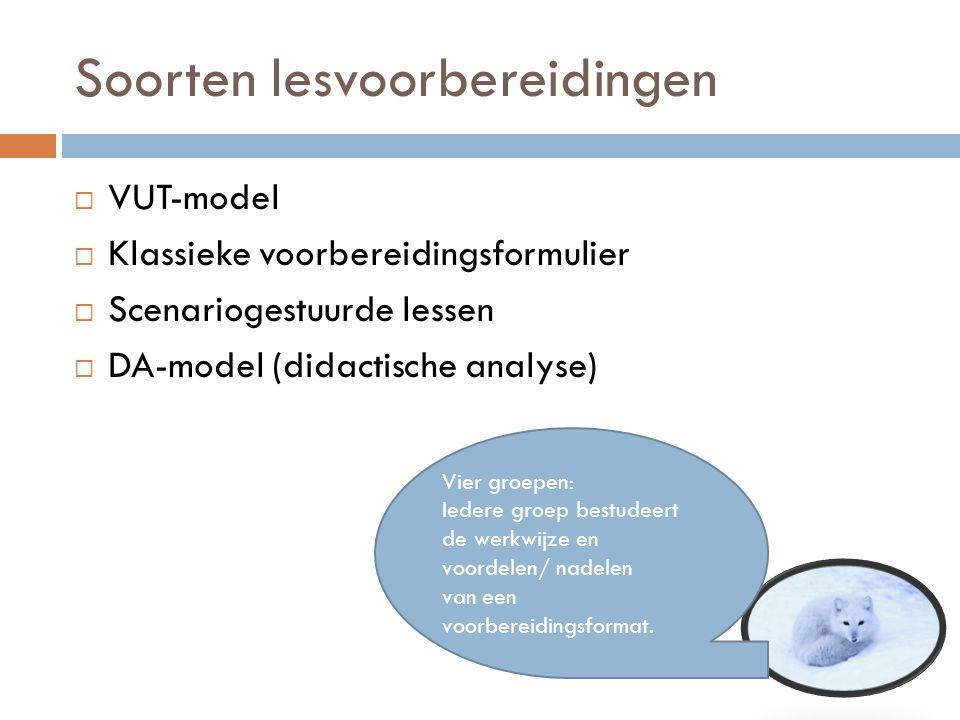 Soorten lesvoorbereidingen  VUT-model  Klassieke voorbereidingsformulier  Scenariogestuurde lessen  DA-model (didactische analyse) Vier groepen: I