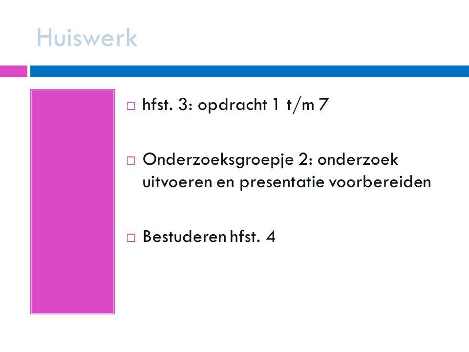 Huiswerk  hfst. 3: opdracht 1 t/m 7  Onderzoeksgroepje 2: onderzoek uitvoeren en presentatie voorbereiden  Bestuderen hfst. 4