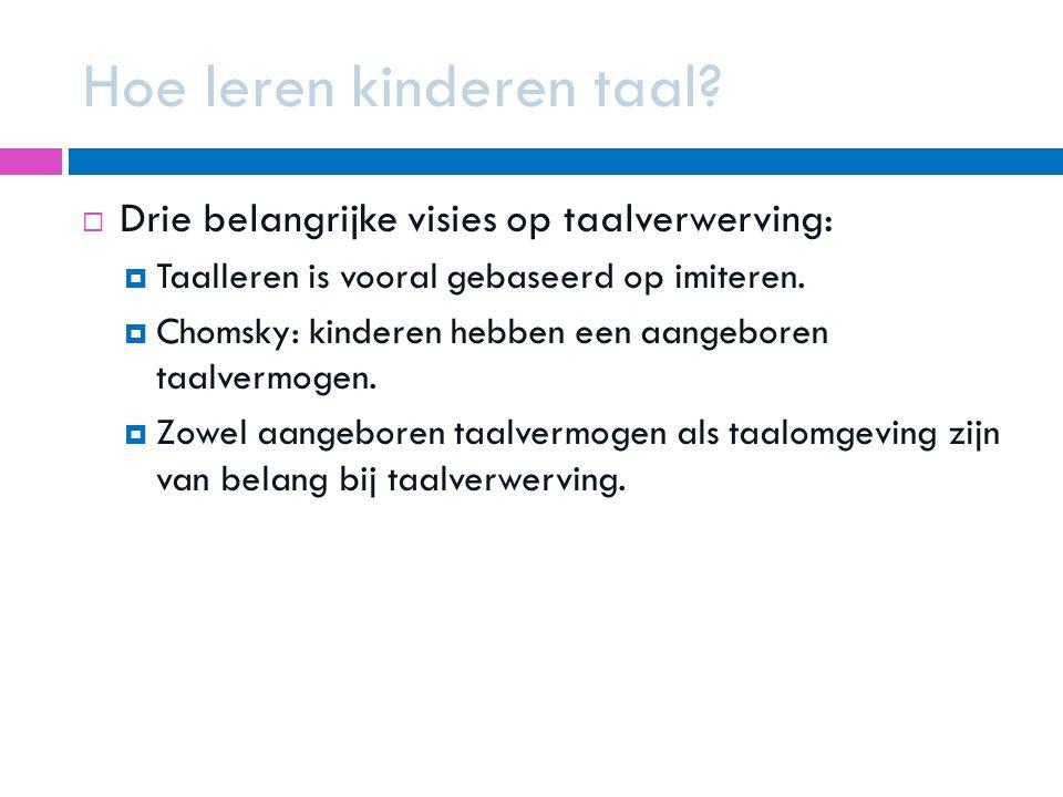 Hoe leren kinderen taal?  Drie belangrijke visies op taalverwerving:  Taalleren is vooral gebaseerd op imiteren.  Chomsky: kinderen hebben een aang