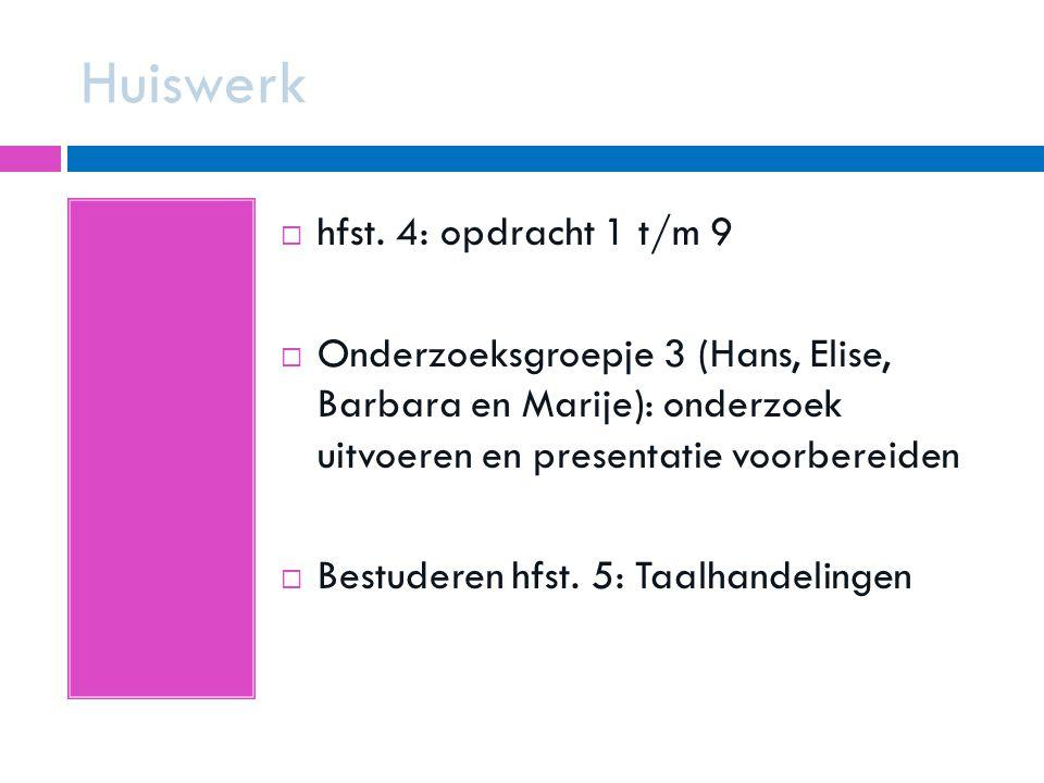 Huiswerk  hfst. 4: opdracht 1 t/m 9  Onderzoeksgroepje 3 (Hans, Elise, Barbara en Marije): onderzoek uitvoeren en presentatie voorbereiden  Bestude