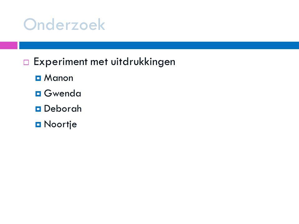 Onderzoek  Experiment met uitdrukkingen  Manon  Gwenda  Deborah  Noortje