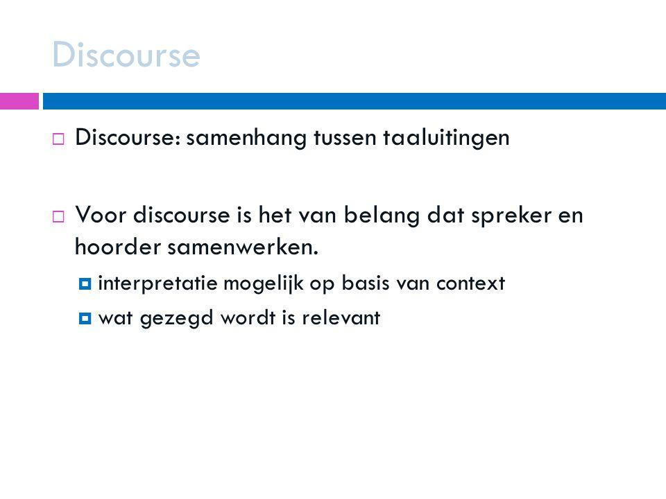 Discourse  Discourse: samenhang tussen taaluitingen  Voor discourse is het van belang dat spreker en hoorder samenwerken.