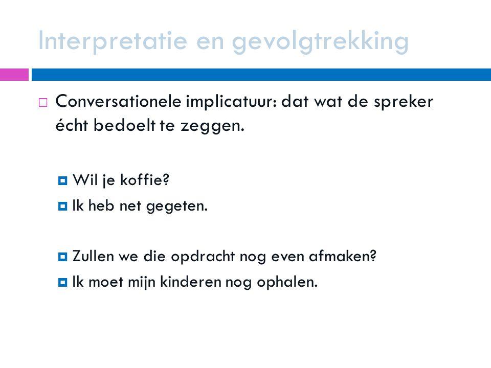 Interpretatie en gevolgtrekking  Conversationele implicatuur: dat wat de spreker écht bedoelt te zeggen.