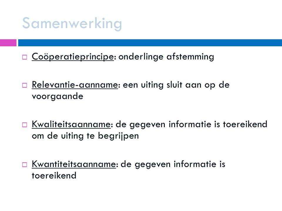 Samenwerking  Coöperatieprincipe: onderlinge afstemming  Relevantie-aanname: een uiting sluit aan op de voorgaande  Kwaliteitsaanname: de gegeven informatie is toereikend om de uiting te begrijpen  Kwantiteitsaanname: de gegeven informatie is toereikend
