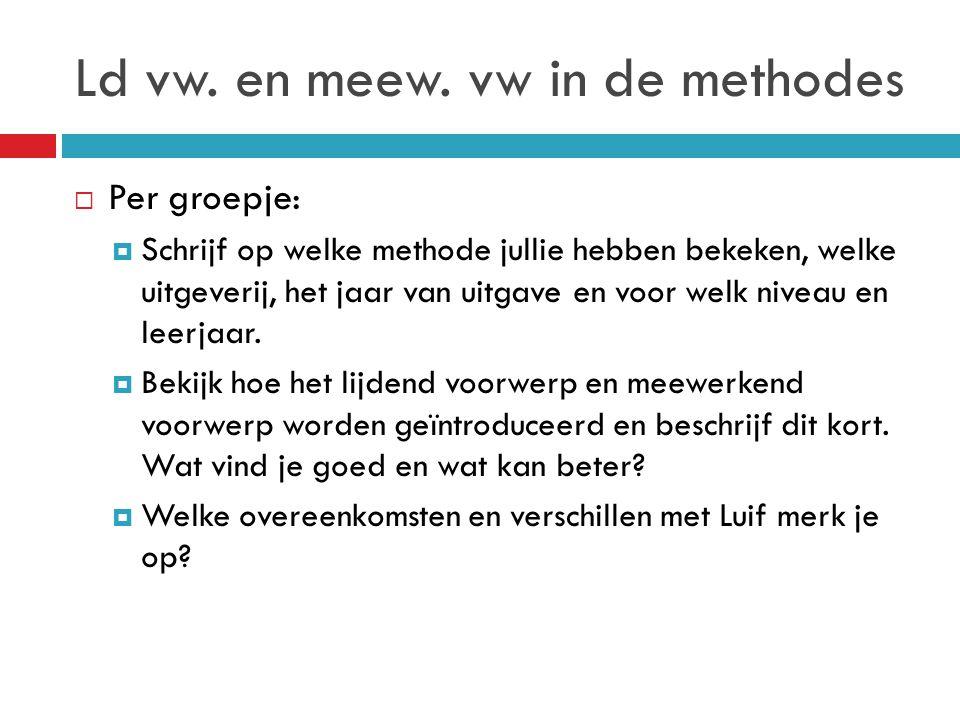 Ld vw. en meew. vw in de methodes  Per groepje:  Schrijf op welke methode jullie hebben bekeken, welke uitgeverij, het jaar van uitgave en voor welk