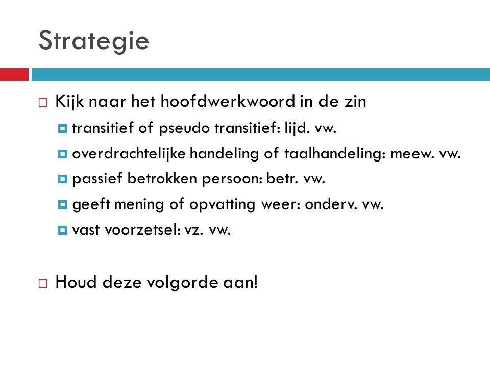 Strategie  Kijk naar het hoofdwerkwoord in de zin  transitief of pseudo transitief: lijd. vw.  overdrachtelijke handeling of taalhandeling: meew. v