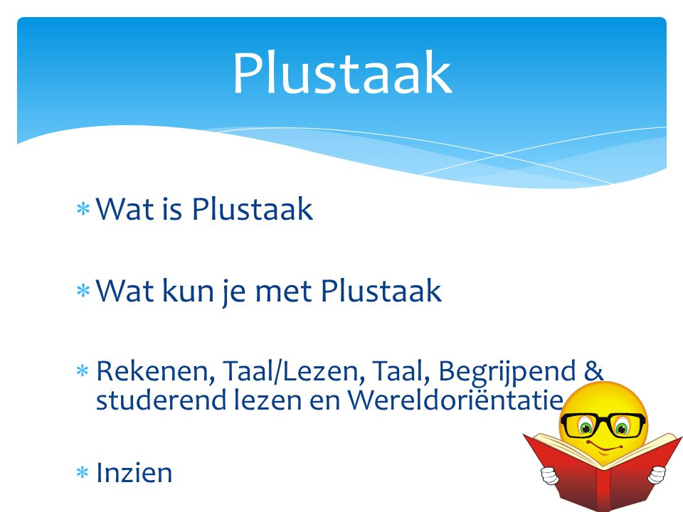  Wat is Plustaak  Wat kun je met Plustaak  Rekenen, Taal/Lezen, Taal, Begrijpend & studerend lezen en Wereldoriëntatie  Inzien Plustaak