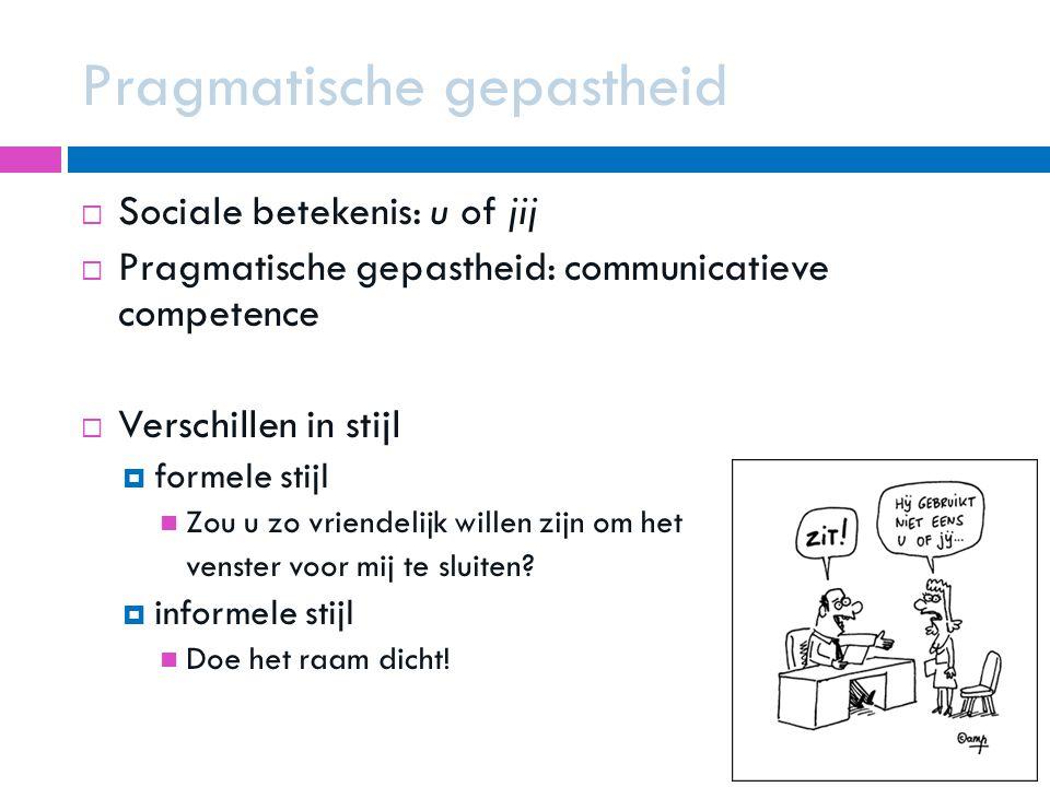  Sociale betekenis: u of jij  Pragmatische gepastheid: communicatieve competence  Verschillen in stijl  formele stijl Zou u zo vriendelijk willen