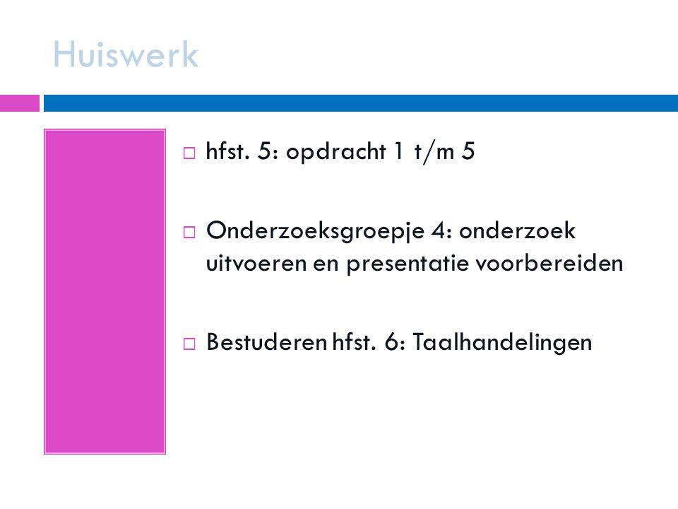 Huiswerk  hfst. 5: opdracht 1 t/m 5  Onderzoeksgroepje 4: onderzoek uitvoeren en presentatie voorbereiden  Bestuderen hfst. 6: Taalhandelingen