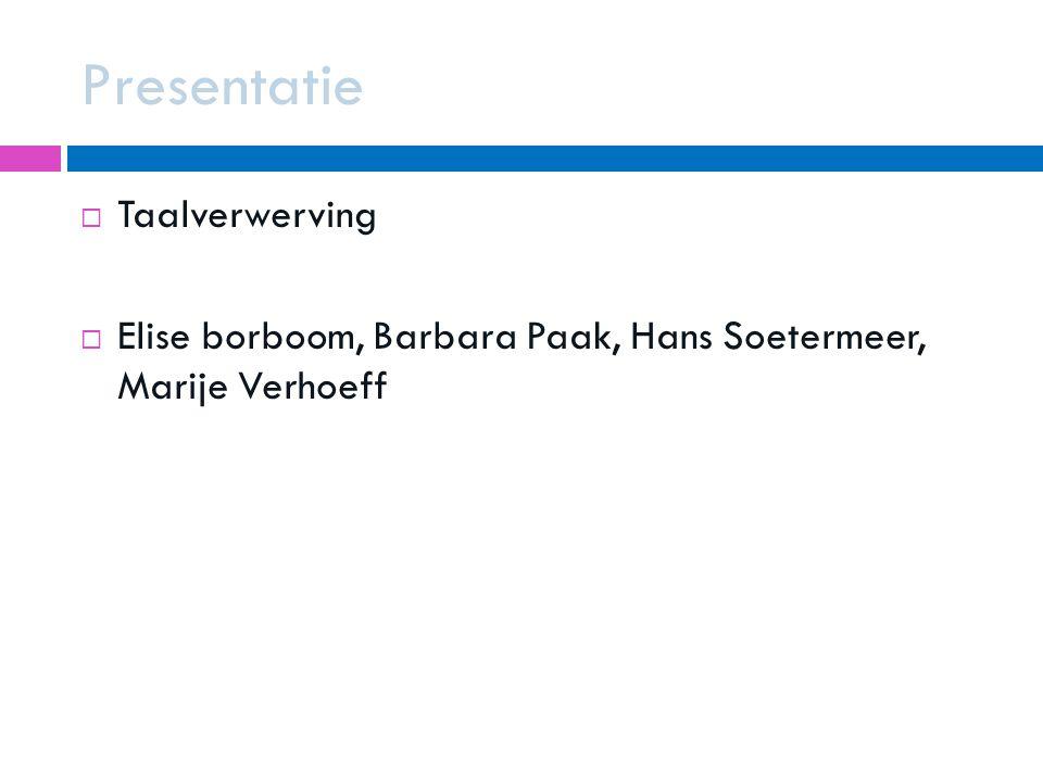 Presentatie  Taalverwerving  Elise borboom, Barbara Paak, Hans Soetermeer, Marije Verhoeff