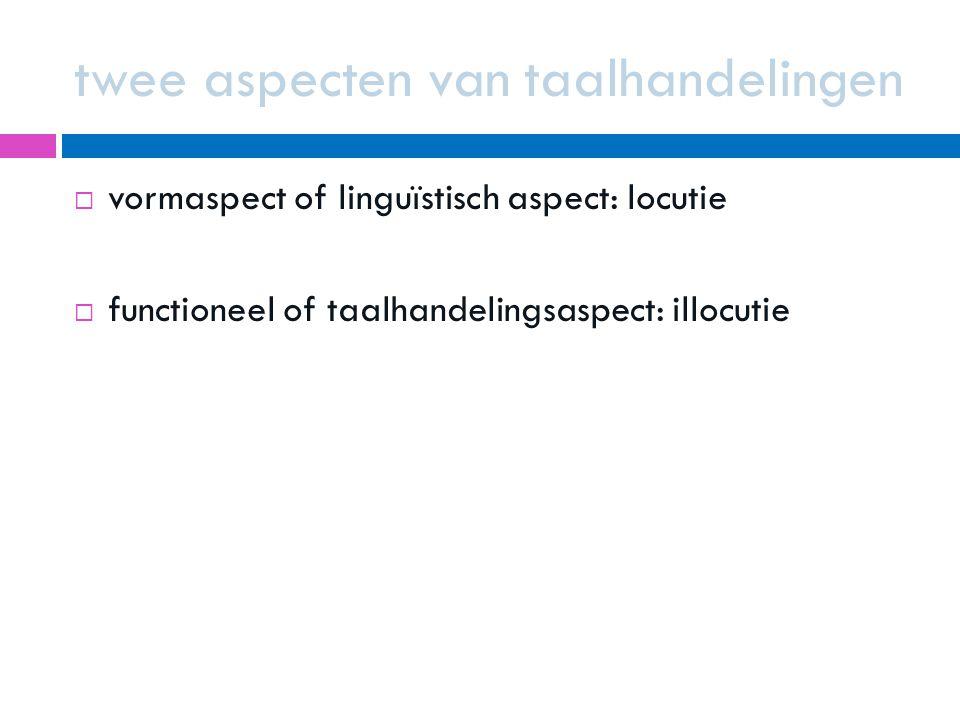 twee aspecten van taalhandelingen  vormaspect of linguïstisch aspect: locutie  functioneel of taalhandelingsaspect: illocutie