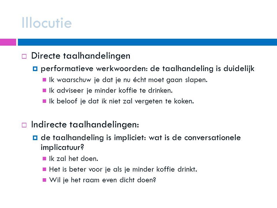 Illocutie  Directe taalhandelingen  performatieve werkwoorden: de taalhandeling is duidelijk Ik waarschuw je dat je nu écht moet gaan slapen. Ik adv