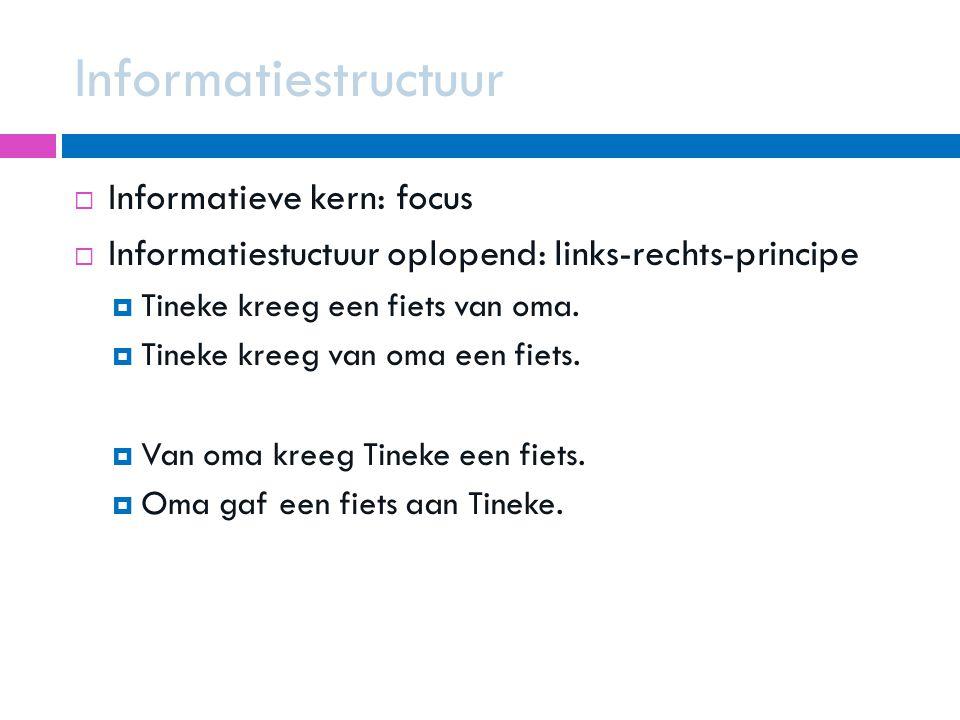 Informatiestructuur  Informatieve kern: focus  Informatiestuctuur oplopend: links-rechts-principe  Tineke kreeg een fiets van oma.  Tineke kreeg v