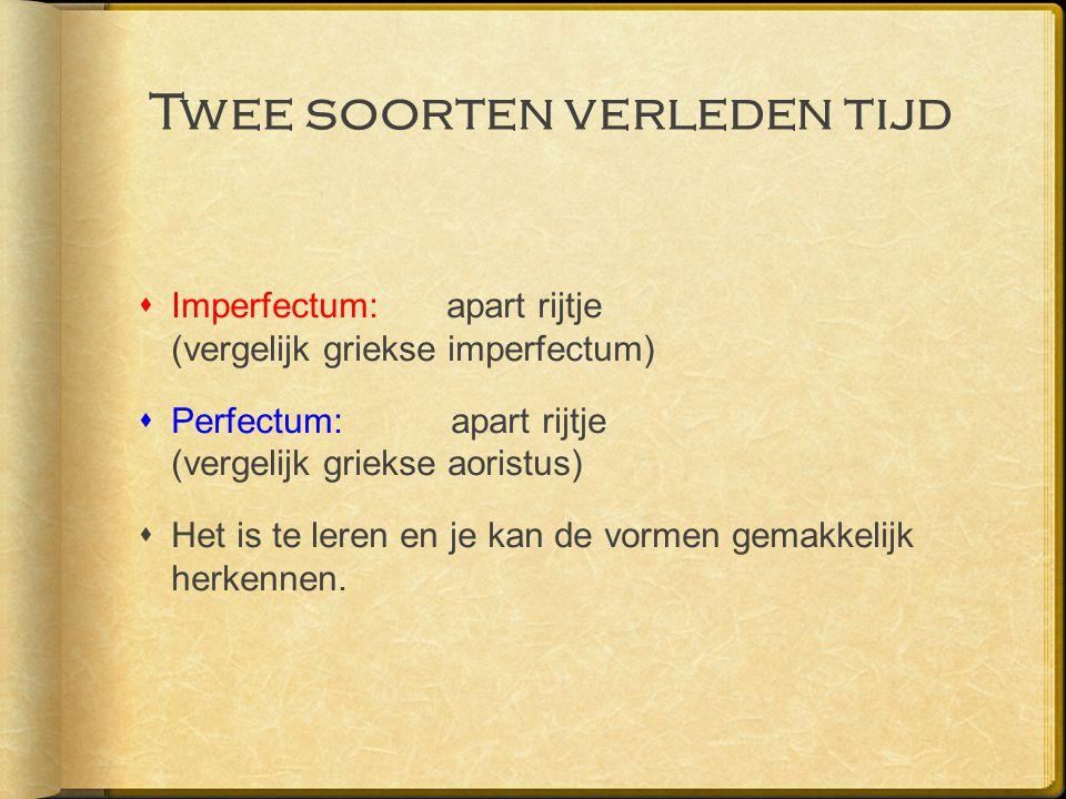 Twee soorten verleden tijd  Imperfectum: apart rijtje (vergelijk griekse imperfectum)  Perfectum: apart rijtje (vergelijk griekse aoristus)  Het is