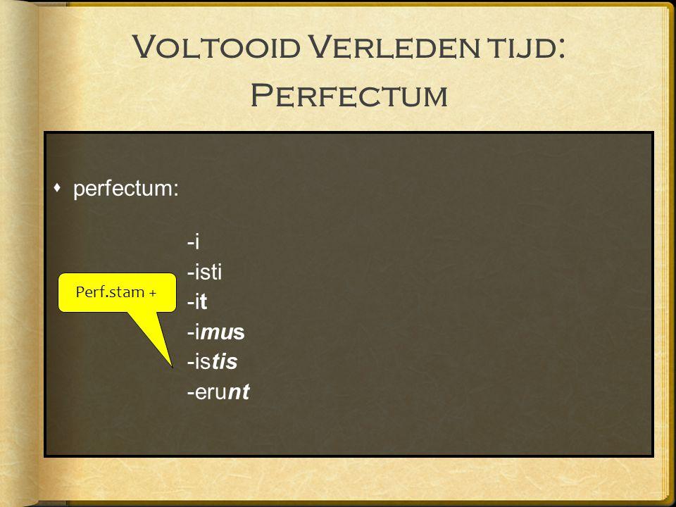 Voltooid Verleden tijd: Perfectum  perfectum: -i -isti -it -imus -istis -erunt Perf.stam +
