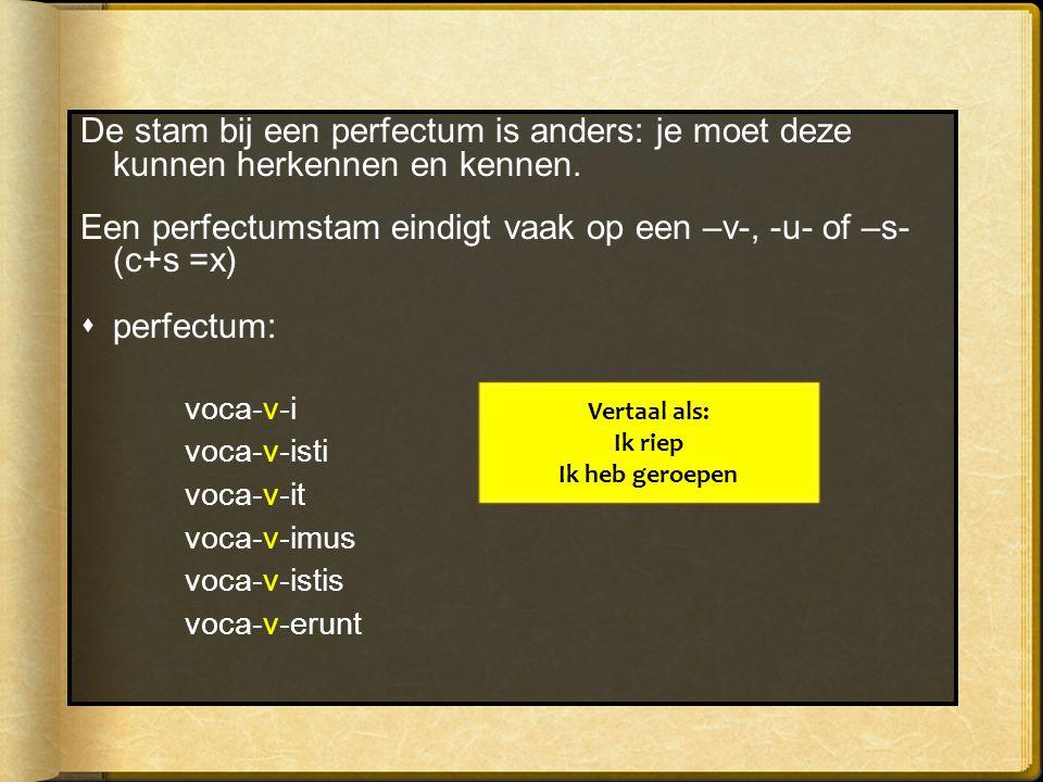 De stam bij een perfectum is anders: je moet deze kunnen herkennen en kennen. Een perfectumstam eindigt vaak op een –v-, -u- of –s- (c+s =x)  perfect