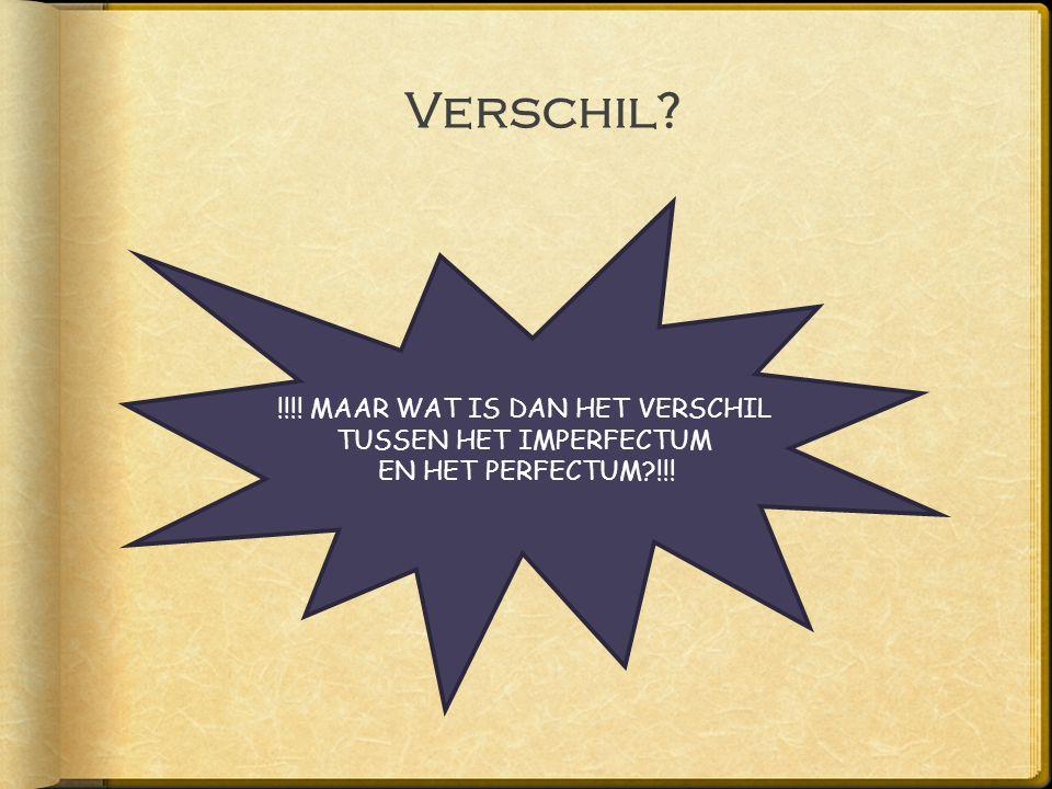 Verschil? !!!! MAAR WAT IS DAN HET VERSCHIL TUSSEN HET IMPERFECTUM EN HET PERFECTUM?!!!