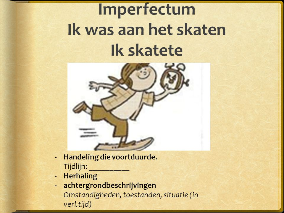 Imperfectum Ik was aan het skaten Ik skatete -Handeling die voortduurde. Tijdlijn: __________ -Herhaling -achtergrondbeschrijvingen Omstandigheden, to