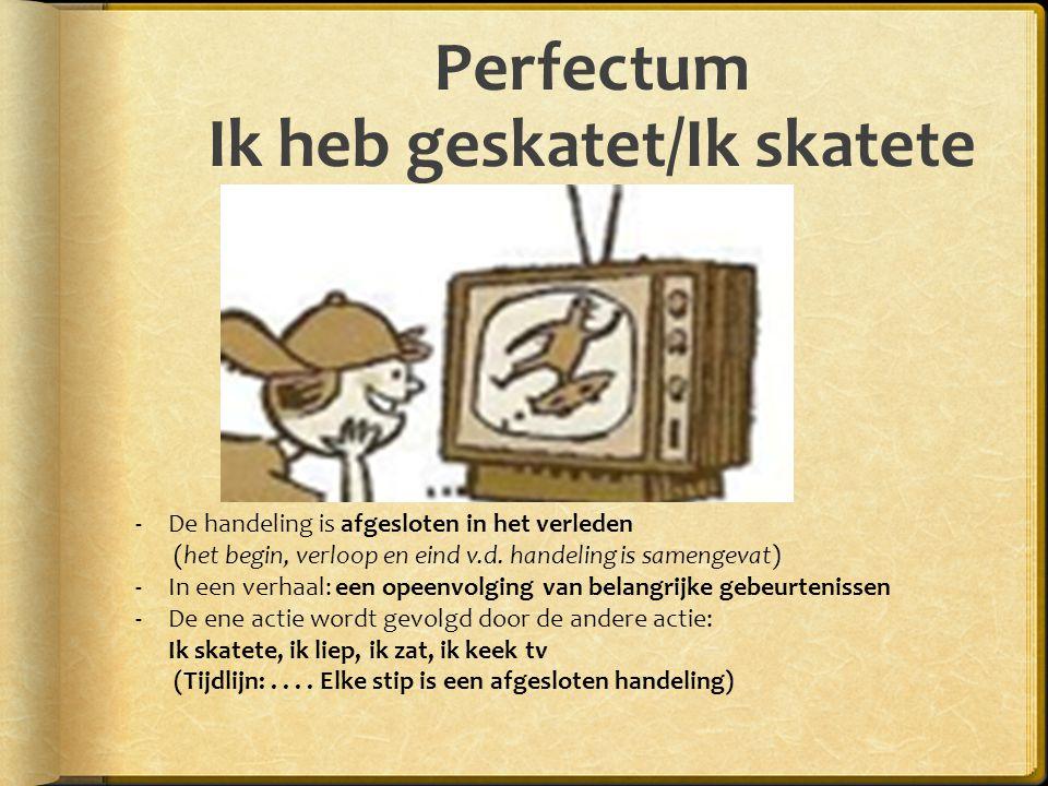 Perfectum Ik heb geskatet/Ik skatete -De handeling is afgesloten in het verleden (het begin, verloop en eind v.d. handeling is samengevat) -In een ver