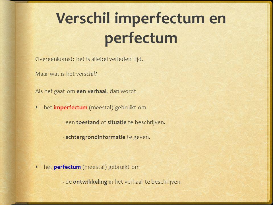 Verschil imperfectum en perfectum Overeenkomst: het is allebei verleden tijd. Maar wat is het verschil? Als het gaat om een verhaal, dan wordt  het i