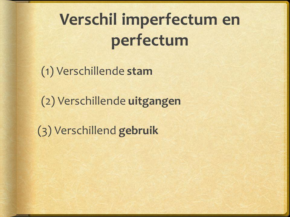 Verschil imperfectum en perfectum (1) Verschillende stam (2) Verschillende uitgangen (3) Verschillend gebruik