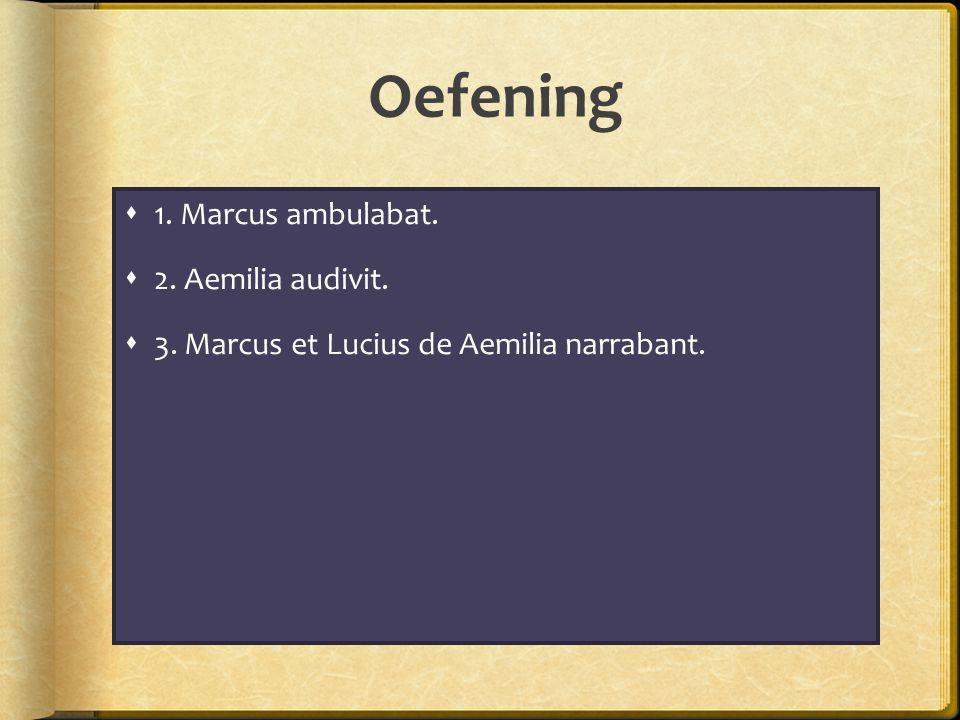 Oefening  1. Marcus ambulabat.  2. Aemilia audivit.  3. Marcus et Lucius de Aemilia narrabant.