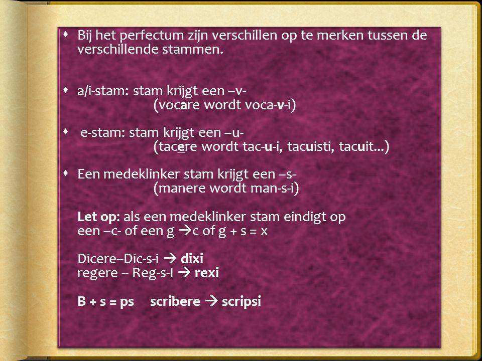  Bij het perfectum zijn verschillen op te merken tussen de verschillende stammen.  a/i-stam: stam krijgt een –v- (vocare wordt voca-v-i)  e-stam: s