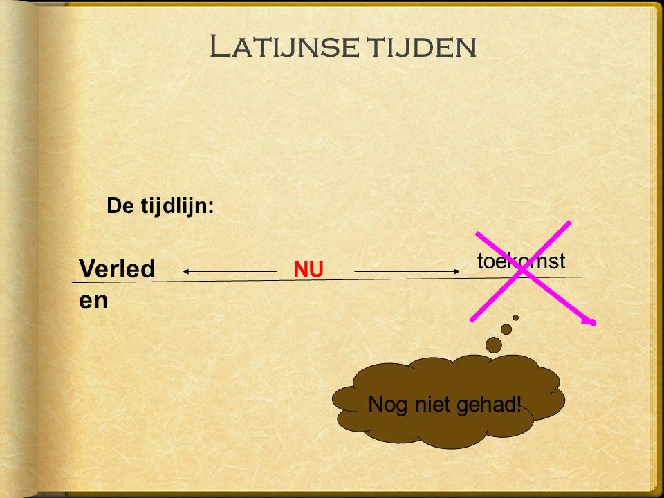 Latijnse tijden De tijdlijn: NU toekomst Verled en Nog niet gehad!