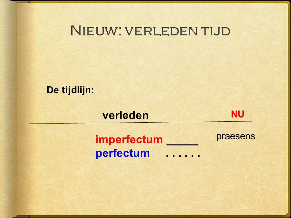 Nieuw: verleden tijd De tijdlijn: NU verleden praesens imperfectum _____ perfectum......