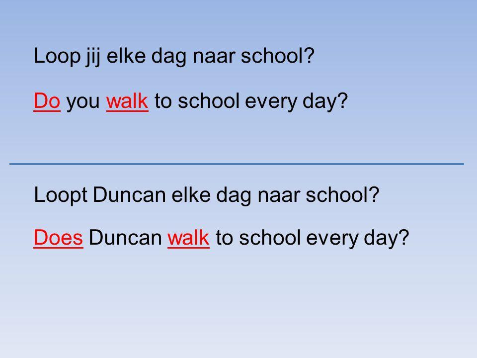Loop jij elke dag naar school? Do you walk to school every day? Loopt Duncan elke dag naar school? Does Duncan walk to school every day?