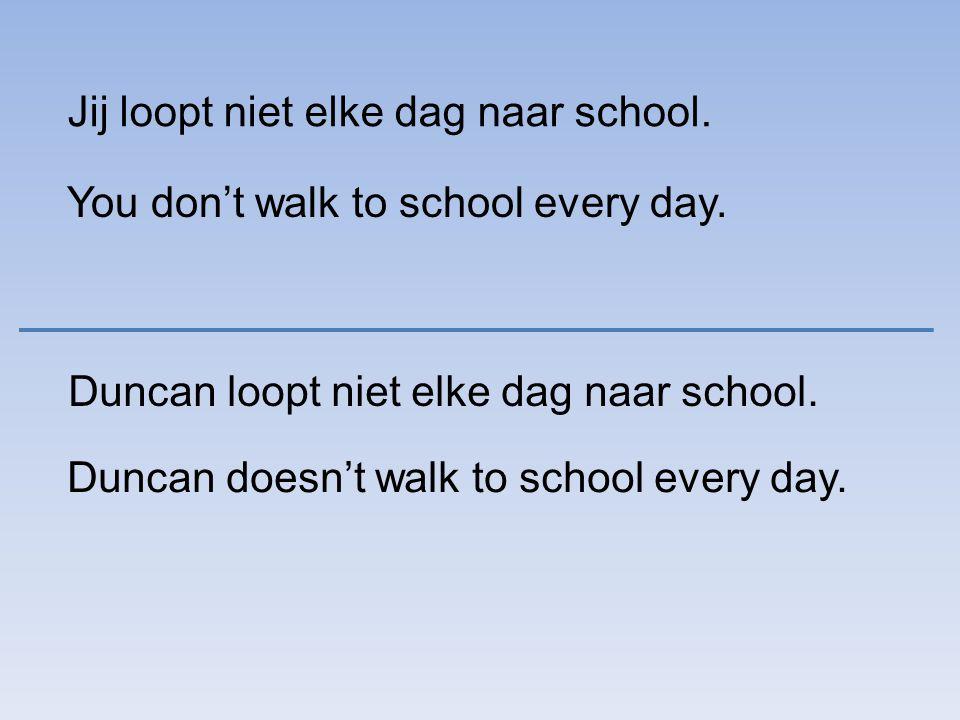 Jij loopt niet elke dag naar school. You don't walk to school every day.