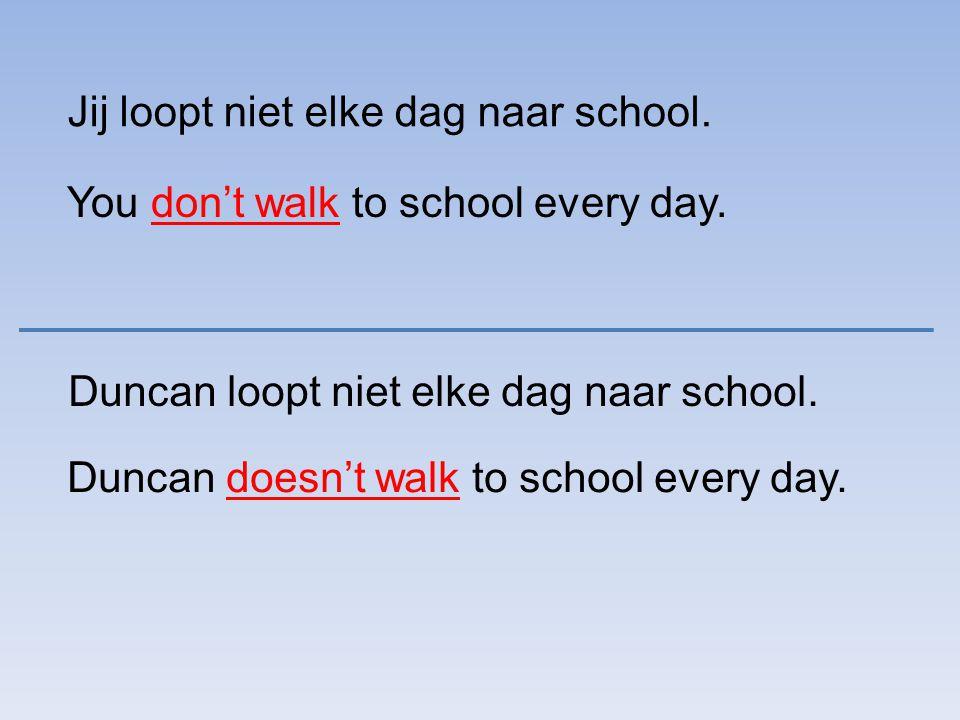 Jij loopt niet elke dag naar school. You don't walk to school every day. Duncan loopt niet elke dag naar school. Duncan doesn't walk to school every d