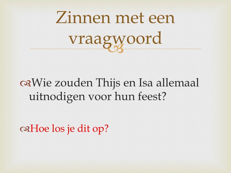 Zinnen met een vraagwoord  Wie zouden Thijs en Isa allemaal uitnodigen voor hun feest?  Hoe los je dit op?