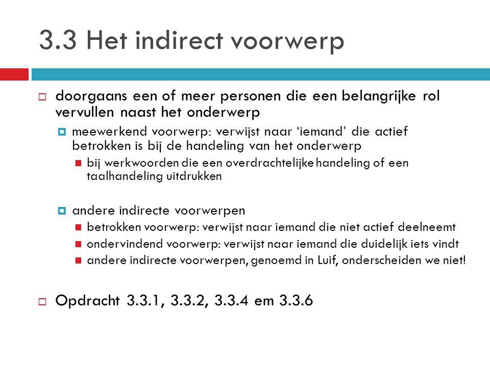 3.3 Het indirect voorwerp  doorgaans een of meer personen die een belangrijke rol vervullen naast het onderwerp  meewerkend voorwerp: verwijst naar